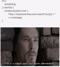 "Anaconda, Http, and Quite: try t  something  catch(e)  window.location.href-  ""http://stackoverflow.com/search?q [js]+""  + e.message;  It's a simple spell but quite unbreakable. var sneak = 100;"