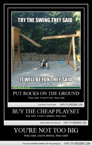 You're Not Too Bighttp://omg-humor.tumblr.com: TRY THE SWING THEY SAID  IT WILL BE FUN THEY SAID  MEMEBAS= COM  PUT ROCKS ON THE GROUND  They said. It won't hurt, they said  TASTE OFAWESOME.COM  Like this? You'll hate  BUY THE CHEAP PLAYSET  they said. it won't callapse, they said.  TASTE OF AWESOME.COM  Hitler hated this site too  YOU'RE NOT TOO BIG  they said, you're skinny, they said!  TASTE OFAWESOME.COM  You're probably better off not going to You're Not Too Bighttp://omg-humor.tumblr.com