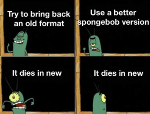 srsfunny:  Don't let the flame die out: Try to bring back  Use a better  an old  format spongebob version  It dies in new  It dies in new srsfunny:  Don't let the flame die out