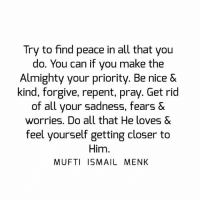 Memes, Repentance, and 🤖: Try to find peace in all that you  do. You can if you make the  Almighty your priority. Be nice &  kind, forgive, repent, pray. Get rid  of all your sadness, fears &  worries. Do all that He loves &  feel yourself getting closer to  Him  MUFTI ISMAIL MENK Tag • Share • Like Try to find peace in all that you do. You can if you make the Almighty your priority. Be nice & kind, forgive, repent, pray. Get rid of all your sadness, fears & worries. Do all that He loves & feel yourself getting closer to Him. muftimenk muftimenkfanpage muftimenkreminders Follow: @muftimenkofficial