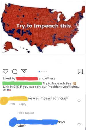 Someone's not keeping up with the news...: Try to impeach this.  Liked by  and others  Try to Impeach this  Link in Bio. If you support our President you'll show  it!  He was impeached though  12h Reply  Hide replies  says  who? Someone's not keeping up with the news...