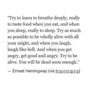 "https://iglovequotes.net/: ""Try to learn to breathe deeply, really  to taste food when you eat, and when  you sleep, really to sleep. Try as much  as possible to be wholly alive with all  your might, and when you laugh,  laugh like hell. And when you get  angry, get good and angry. Try to be  alive. You will be dead soon enough.""  - Ernest Hemingway (via h-o-r-n-g-r-y) https://iglovequotes.net/"