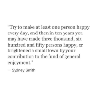 """Brightened: """"Try to make at least one person happy  every day, and then in ten years you  may have made three thousand, six  hundred and fifty persons happy, or  brightened a small town by your  contribution to the fund of general  enjoyment.  95  Sydney Smith"""
