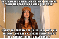 """TRY TO MAKE SMALL TALK BY ASKING QUESTIONS  """"DAMN MAN YOU ASK SO MANY QUESTIONS  I DONT SAY ANYTHING AS SHE IS BUSY WITH HER  FRIENDS. YOU ARE SO FUCKING BORING DONT  YOU HAVE ANYTHING TO TALK ABOUT the typical scumbag Stacy. everything is always about her."""