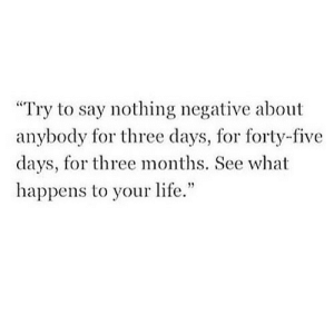 "https://iglovequotes.net/: Try to say nothing negative about  anybody for three days, for forty-five  days, for three months. See what  happens to your life."" https://iglovequotes.net/"