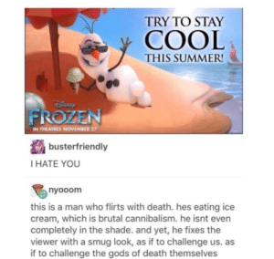Frozen, Shade, and Summer: TRY TO STAY  COOL  THIS SUMMER  FROZEN  IN THEATRES NOVEMBER 27  busterfriendly  I HATE YOU  nyooom  this is a man who flirts with death. hes eating ice  cream, which is brutal cannibalism. he isnt even  completely in the shade. and yet, he fixes the  viewer with a smug look, as if to challenge us. as  if to challenge the gods of death themselves Olaf is hardcore