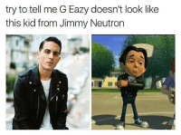 😂😂😂lmao - - - - - 420 memesdaily Relatable dank MarchMadness HoodJokes Hilarious Comedy HoodHumor ZeroChill Jokes Funny KanyeWest KimKardashian litasf KylieJenner JustinBieber Squad Crazy Omg Accurate Kardashians Epic bieber Weed TagSomeone hiphop trump rap drake: try to tell me G Eazy doesn't look like  this kid from Jimmy Neutron 😂😂😂lmao - - - - - 420 memesdaily Relatable dank MarchMadness HoodJokes Hilarious Comedy HoodHumor ZeroChill Jokes Funny KanyeWest KimKardashian litasf KylieJenner JustinBieber Squad Crazy Omg Accurate Kardashians Epic bieber Weed TagSomeone hiphop trump rap drake