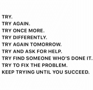 Someone Whos: TRY  TRY AGAIN.  TRY ONCE MORE  TRY DIFFERENT LY.  TRY AGAIN TOMORROW  TRY AND ASK FOR HELP.  TRY FIND SOMEONE WHO'S DONE IT  TRY TO FIX THE PROBLEM  KEEP TRYING UNTIL YOU SUCCEED.