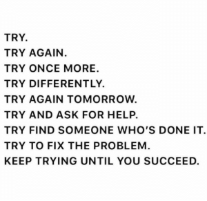 Someone Whos: TRY.  TRY AGAIN.  TRY ONCE MORE  TRY DIFFERENTLY.  TRY AGAIN TOMORROW.  TRY AND ASK FOR HELP.  TRY FIND SOMEONE WHO'S DONE IT  TRY TO FIX THE PROBLEM.  KEEP TRYING UNTIL YOU SUCCEED.