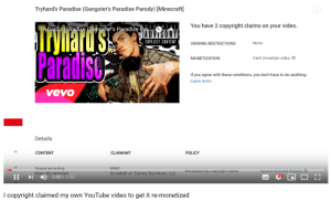 Minecraft, Music, and Paradise: Tryhard's Paradise (Gangster's Paradise Parody) [Minecraft]  You have 2 copyright claims on your video.  Tryhard's Paradise (Cangster's Paradise Par.ABNTAL  ADVISORY  EXPLICIT CONTENT.  ryliatu'ss  Paradisc  None  VIEWING RESTRICTIONS  Can't monetize video  MONETIZATION  If you agree with these conditions, you don't have to do anything.  Learn more  vevo  Details  CONTENT  CLAIMANT  POLICY  Sound recording  Manually detected  )0:00/1:02  WMG  Appeal rejected dispute &  Monetized by copyright owner  On behalf of: Tommy Boy Music, LLC  HD  LL  I copyright claimed my own YouTube video to get it re-monetized Monetizing madlad