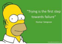 "Homer Simpson: ""Trying is the first step  towards failure""  Homer Simpson"