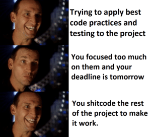 U all know what I mean: |Trying to apply best  |code practices and  |testing to the project  You focused too much  on them and your  deadline is tomorrow  You shitcode the rest  of the project to make  it work U all know what I mean