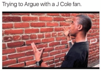 "Arguing, Homie, and J. Cole: Trying to Argue with a J Cole fan. I'm on the bus arguing with some J Cole fans about Kendrick. Now the reason I don't like J Cole is because his fans are some of the most stubborn and annoying people. They the type to say you have to have a certain intelligence to listen to him but couldn't score higher than 800 on the SAT. It's a select few fans who know good music. The rest believe he's the savior of rap. I'm holding my own and they hitting me with shit from Wikipedia. It's about 4 of them. I'm trying to get my point across but they not listening. This is probably one of the most difficult music debates out. You can't go wrong with either one of them. Homie reciting J Cole verses like bible scripture and I'm hitting him with Kendrick greatest hits. This debate split down the middle when the leader of they group pulls out a tape recorder and starts playing she's mine part 2. Now part 1 is good but in part 2 that baby crying makes pulling out a little overrated. I swear to you every dude on the bus bursted into tears. Even the bus driver got emotional. This one of them tracks that make me feel like it's time to Settle down and start a family. It was a emotional bus ride. We all sitting down venting. I'm sitting here thinking in my head ""look at these bitch ass niggas"". Their stop comes up and they get off. One of them stays back before the bus pulls off and says ""He went platinum with no features"" and jumped off. The bus was still moving. Dude almost died trying to be dramatic. Them niggas went Christmas caroling singing J Cole songs. I stayed on the bus. I rode home bumping good kid mad city. I lost the batle that day on the Q5. That was the first time in a long time I felt like a bitch."