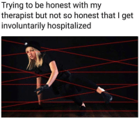 Humans of Tumblr, Get, and  Therapist: Trying to be honest with my  therapist but not so honest that I get  involuntarily hospitalized