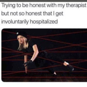Memes, 🤖, and Get: Trying to be honest with my therapist  but not so honest that I get  involuntarily hospitalized DV6