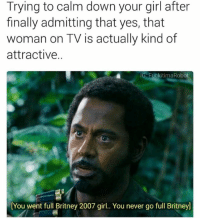 Memes, Your Girl, and 🤖: Trying to calm down your girl after  finally admitting that yes, that  woman on TV is actually kind of  attractive.  IG FuckitimaRobot  You went full Britney 2007 girl.. You never go full Britneyl Lol