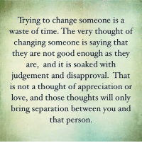 tag someone Check out all of my prior posts⤵🔝 Positiveresult positive positivequotes positivity life motivation motivational love lovequotes relationship lover hug heart quotes positivequote positivevibes kiss king soulmate girl boy friendship dream adore inspire inspiration couplegoals partner women man: Trying to change someone is a  waste of time. The very thought of  changing someone is saying that  they are not good enough as they  are, and it is soaked with  judgement and disapproval. That  is not a thought of appreciation or  love, and those thoughts will only  bring separation between you and  that person tag someone Check out all of my prior posts⤵🔝 Positiveresult positive positivequotes positivity life motivation motivational love lovequotes relationship lover hug heart quotes positivequote positivevibes kiss king soulmate girl boy friendship dream adore inspire inspiration couplegoals partner women man