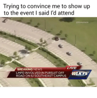 I NEVER SAID THAT I NEVER SAID THAT I NEVER SAID THAT (@daveytrane): Trying to convince me to show up  to the event I said I'd attend  @daveytrane  LIVE  BREAKING NEWS  LMPD INVOLVED IN PURSUIT OFF WIKY  ROAD ON IU SOUTHEAST CAMPUS I NEVER SAID THAT I NEVER SAID THAT I NEVER SAID THAT (@daveytrane)