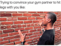 Gym, Convincing, and Cardi: Trying to convince your gym partner to hit  legs with you like:  fuck cardi Like talking to a wall. 😂😏 @fuck_cardio