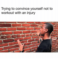 Me 🙋🏻‍♂️🙋🏻‍♂️: Trying to convince yourself not to  workout with an injury Me 🙋🏻‍♂️🙋🏻‍♂️