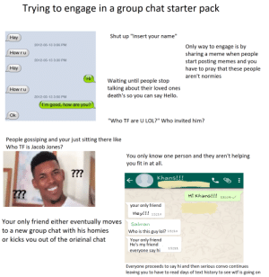 """Trying to engage in a group chat starter pack: Trying to engage in a group chat starter pack  Shut up """"Insert your name""""  Нay  2012-05-13 3:06 PM  Only way to engage is by  sharing a meme when people  start posting memes and you  have to pray that these people  How ru  2012-05-13 3:30 PM  Нау  aren't normies  Hi  Waiting until people stop  talking about their loved ones  death's so you can say Hello.  How r u  2012-05-13 3:56 PM  I'm good, how are you?  Ok  """"Who TF are U LOL?"""" Who invited him?  People gossiping and your just sitting there like  Who TF is Jacob Jones?  You only know one person and they aren't helping  you fit in at all.  ??  Khans!!!  ???  Hi Khans!!!  15:09  your only friend  Hey!!! 15:10  Your only friend either eventually moves  Salman  to a new group chat with his homies  or kicks vou out of the original chat  Who is this guy lol? 15:10  Your only friend  He's my friend  15:11  everyone say hi  Everyone proceeds to say hi and then serious convo continues  leaving you to have to read days of text history to see wtf is going on Trying to engage in a group chat starter pack"""