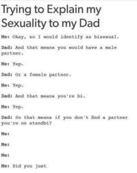 @pubity was voted 'best meme account on Instagram' 😂: Trying to Explain my  Sexuality to my Dad  Me: Okay, so I would identify as bisexual.  Dad: And that means you would have a male  partner.  Me: Yep  Dad: Or a female partner  Me: Yep.  Dad: And that means you're bi.  Me: Yep.  Dad: So that means if you don't find a partner  you're on standbi?  Me:  Me:  Me:  Me: Did you just @pubity was voted 'best meme account on Instagram' 😂