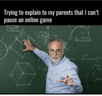 online game: Trying to explain to my parents that I can't  pause an online game