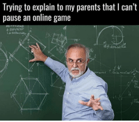 Literally me 😂 online pvp cantpause memes instagram gamer otaku gamerguy gamergirl ps4 xboxone pc battlefield1 titanfall2 overwatch dota2 csgo gtaonline parents: Trying to explain to my parents that l can't  pause an online game Literally me 😂 online pvp cantpause memes instagram gamer otaku gamerguy gamergirl ps4 xboxone pc battlefield1 titanfall2 overwatch dota2 csgo gtaonline parents