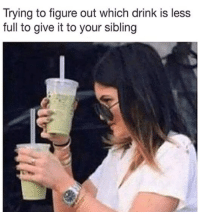 Full, Figure Out, and  Drink: Trying to figure out which drink is less  full to give it to your sibling