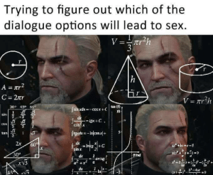Which one is it? by Gamer4eto_BG FOLLOW 4 MORE MEMES.: Trying to figure out which of the  dialogue options will lead to sex  V=rr2h  r  h  A r  C 2r  V rh  30 45 60  tan (  sin xdx-cosx+C  10  sin  2  2  de  - gx + C ,  COS  COS X  2  tan  3  Jgxdk-Incosx+  2x  dx  =Intg  sin x  60%  | +C  30°  at  dx  efrad  arcig  xV3  dx  45  In  (x+  =0  + Which one is it? by Gamer4eto_BG FOLLOW 4 MORE MEMES.