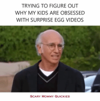 Dank, 🤖, and Obsessed: TRYING TO FIGURE OUT  WHY MY KIDS ARE OBSESSED  WITH SURPRISE EGG VIDEOS  SCARY MOMMY QUICKIES Exactly.