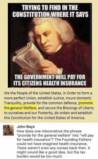 "(GC) When leftist pages try to be like ODL....: TRYING TO FIND IN THE  CONSTITUTION WHERE IT SAYS  THE GOVERNMENT WILL PAY FOR  ITS CITIZENS HEALTHINSURANCE  We the People of the United States, in Order to form a  more perfect Union, establish Justice, insure domestic  Tranquility, provide for the common defence, promote  the general Welfare, and secure the Blessings of Liberty  to ourselves and our Posterity, do ordain and establish  this Constitution for the United States of America.  John Bays  How does one misconstrue the phrase  ""provide for the general welfare"" into ""will pay  for health insurance""? The Founding Fathers  could not have imagined health insurance.  There weren't even any nurses back then. It  might sound like a good idea, but the tax  burden would be too much (GC) When leftist pages try to be like ODL...."