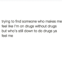 Ya Feel Me: trying to find someone who makes me  feel like I'm on drugs without drugs  but who's still down to do drugs ya  feel me