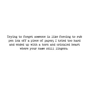 https://iglovequotes.net/: Trying to forget someone is like forcing to rub  piece of paper  and ended up with a torn and crinkled heart  where your name still lingers  tried too hard  pen ink off a https://iglovequotes.net/