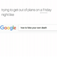 Desperate times call for desperate measures (📝: @alyvanderhayden): trying to get out of plans on a Friday  @elite daily  night like  Google  how to fake your own death Desperate times call for desperate measures (📝: @alyvanderhayden)