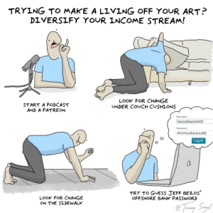 A helpful guide for my fellow artists [OC]: TRYING TO MAKE A LIVING OFF YOUR ART?  DIVERSIFY YOUR INCOME STREAM!  LOOK FOR CHANGE  UNDER COUCH CUSHIONS  START A PODCAST  AND A PATREON  Username.  bezosblazes420  Password  elonmusksuxxx69  Log In  C's  TRY TO GUESS JEFF BEZOS  OFFSHORE BANK PASSWORD  LOOK FOR CHANGE  ON THE SIDEWALK  e Toay Smay A helpful guide for my fellow artists [OC]