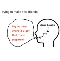 Fresh, Friends, and Yo: trying to make new friends  clever thoughts  hey yo tony  where'd u get  that fresh  pepperoni  ?99 @boyswhocancook