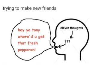 Me🧠irl by Rasuco FOLLOW HERE 4 MORE MEMES.: trying to make new friends  clever thoughts  hey yo tony  where'd u get  that fresh  pepperoni Me🧠irl by Rasuco FOLLOW HERE 4 MORE MEMES.
