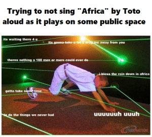 """Africa, Rain, and Space: Trying to not sing """"Africa"""" by Toto  aloud as it plays on some public space  its waiting there 4 u  its gonna-take a tot 2 drag me away from you  theres nothing a 100 men or more  could ever do  i bless the rain down in africa  gotta take some time  do the things we never had me_irl"""