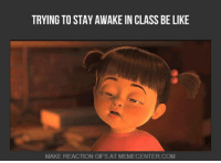 The struggle is real.: TRYING TO STAY AWAKE IN CLASS BE LIKE  MAKE REACTION GIFS AT MEMECENTER.COM The struggle is real.