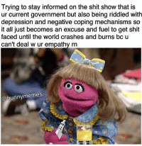 Bunnies, Memes, and Empathy: Trying to stay informed on the shit show that is  ur current government but also being riddled with  depression and negative coping mechanisms so  it all just becomes an excuse and fuel to get shit  faced until the world crashes and burns bc u  can't deal w ur empathy rn  bunny memes Just me?