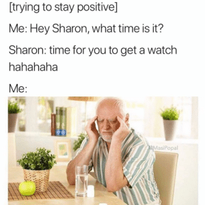 Everyone's a comedian: [trying to stay positive]  Me: Hey Sharon, what time is it?  Sharon: time for you to get a watch  hahahaha  MasiPopal Everyone's a comedian