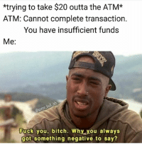 @some_bull_ish is a funny page: *trying to take $20 outta the ATM*  ATM: Cannot complete transaction.  You have insufficient funds  Me:  some  Fuck you, bitch. Why you always  got something negative to say? @some_bull_ish is a funny page