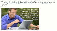 Wow, Dick, and Easy: Trying to tell a joke without offending anyone in  2017  Wow this is easy  because I have a  sense of humor  and don't need to  be a dick to be  nny <p>Telling a joke in 2017</p>