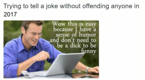 Wow, Dick, and Easy: Trying to tell a joke without offending anyone in  2017  Wow this is easy  because I have a  sense of humor  and don't need to  be a dick to be  nny