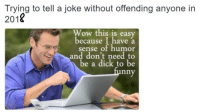 <p>Telling jokes in 2018</p>: Trying to tell a joke without offending anyone in  2018  Wow this is easy  because I have a  sense of humor  and don't need to  be a dick to be  nny <p>Telling jokes in 2018</p>