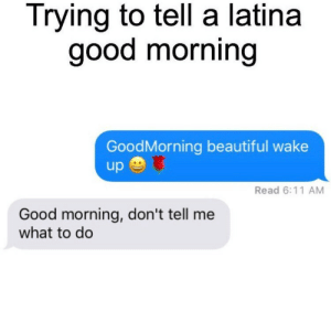 Beautiful, Good Morning, and Good: Trying to tell a latina  good morning  GoodMorning beautiful wake  up  Read 6:11 AM  Good morning, don't tell me  what to do Buenos días nena