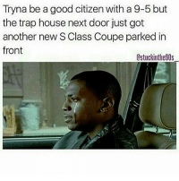 Credit: @stuckinthe90s_: Tryna be a good citizenwith a 9-5 but  the trap house next door just got  another new S Class Coupe parked in  front  Lstuckinthe90s Credit: @stuckinthe90s_