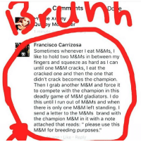 """thanks to the person who circled it and wrote bruhh if u didnt do that i wouldnt have known to read it: ts  1 minut  Francisco Carrizosa  Sometimes whenever I eat M&Ms, I  like to hold two M&Ms in between my  fingers and squeeze as hard as I can  until one M&M cracks, I eat the  cracked one and then the one that  didn't crack becomes the champion.  Then I grab another M&M and force it  to compete with the champion in this  deadly game of M&M gladiators. I do  this unti run out of M&Ms and when  there is only one M&M left standing.I  send a letter to the M&Ms brand with  the champion M&M in it with a note  attached that reads: """" please use this  M&M for breeding purposes.""""  Like Reply thanks to the person who circled it and wrote bruhh if u didnt do that i wouldnt have known to read it"""