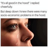 "Funny, Lol, and The Hood: ""t's all good in the hood"" I replied  cheerfully  But deep down I knew there were many  socio-economic problems in the hood Especially where I grew up lol Paramount"